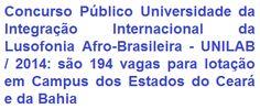 A Universidade da Integração Internacional da Lusofonia Afro-Brasileira (UNILAB) divulga edital com normas específicas para a realização de Concurso Público, destinado a selecionar 194 candidatos ao provimento de cargos do Quadro Permanente de Pessoal Técnico-Administrativo em Educação desta Universidade, com lotação em Campus dos Estados do Ceará e da Bahia. As oportunidades são de escolaridade Média e Superior. Os vencimentos base podem chegar a R$ 3.392,42.