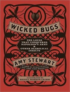 Amy Stewart - Wicked Bugs: The Louse That Conquered Napoleon's Army & Other Diabolical Insects