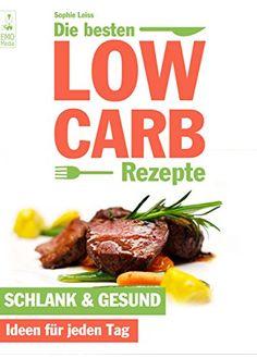 Die besten Low Carb Rezepte - Schlank und gesund. Ideen für jeden Tag. Abnehmen, kochen und genießen mit Blick auf die Kohlenhydrate