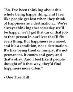 """But happiness is a mood, and it's a condition, not a destination.  It's like being tired or hungry, it's not permanent.  It comes and goes, and that's okay.  And I feel like if people thought of it that way, they'd find happiness more often."" - One Tree Hill -- We tend to think there's something wrong with us or the world if we are not happy all the time."