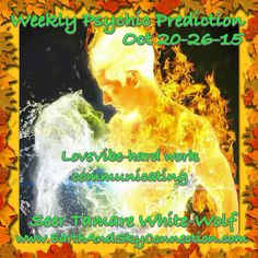 Free Weekly Psychic Prediction  Oct 20-26-15 Love-one look at yourself and you realize you need to do some work in order to not be looked over by potential partners! Your a good catch but you have to let yourself go in some ways! Communication with the opposite sex needs improvement as you have been in your own little world too long! You can do it! #WeeklyPsychicPrediction #TamareWhiteWolf #Divination #Tarot #Psychic #Seer #Wicca #Witch #Pagan #Psychic #Intuitive #EarthAndSkyConnection…