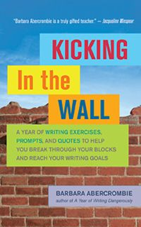 """Barbara Abercrombie, """"Kicking In the Wall: Five-Minute Exercises as a Key to Overcoming Writer's Block,"""" Well Being Journal Vol. 22, No. 5, has published a total of fifteen books and numerous essays and articles, and has taught creative writing courses for almost three decades. Many of her students have published novels and memoirs, and hundreds have published essays."""