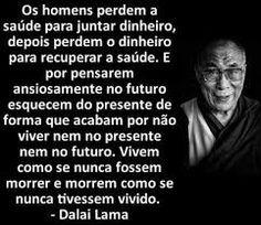 """""""...E por pensare ansiosamente no futuro, esquecem do presente de forma que acabam por não viver nem no presente, nem no futuro..."""" (Dalai Lama)"""