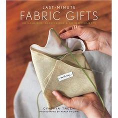 Last-Minute Fabric Gifts: 30 Hand-Sew, Machine-Sew, and No-Sew Projects $18