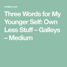 Three Words for My Younger Self: Own Less Stuff – Galleys – Medium
