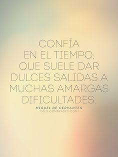 """""""Confía en el tiempo, que suele dar dulces salidas a muchas amargas dificultades."""" - Miguel de Cervantes -"""