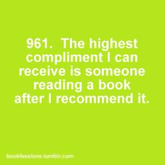 961. The highest compliment I can receive is someone reading a book after I recommend it. #bookfessions #quotes #reading  I humbly agree.