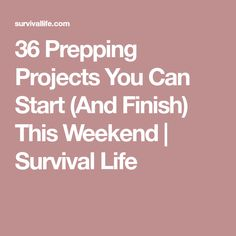 36 Prepping Projects You Can Start (And Finish) This Weekend | Survival Life