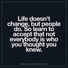Live Life Happy: Life doesn't change, but people do. So learn to accept that not everybody is who you thought you knew.