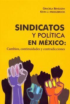 Sindicatos y política en México : cambios, continuidades y contradicciones. #Sindicatos #PoliticaLaboral #PluralismoPolitico #Sindicalismo #DerechosLaborales #Estado #Democratizacion #Mexico