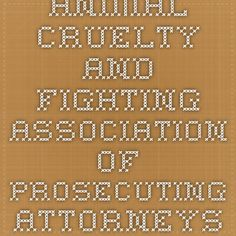 Animal Cruelty and Fighting  Association of Prosecuting Attorneys Publications
