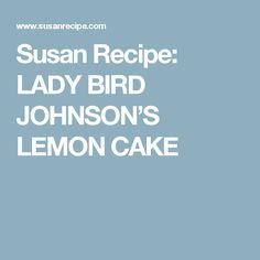 Susan Recipe: LADY BIRD JOHNSON'S LEMON CAKE
