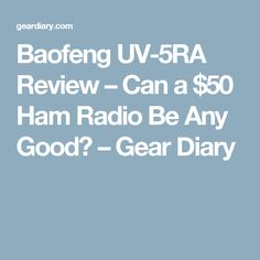 Baofeng UV-5RA Review – Can a $50 Ham Radio Be Any Good? – Gear Diary