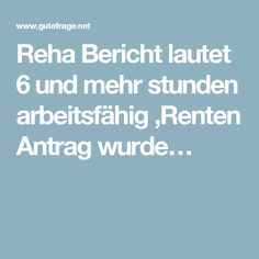 Reha Bericht lautet 6 und mehr stunden arbeitsfähig ,Renten Antrag wurde…