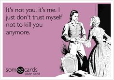 Funny Breakup Ecard: It's not you, it's me. I just don't trust myself not to kill you anymore.