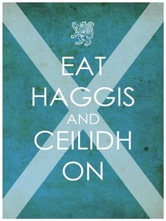 Eat Haggis and Ceilidh On! For the Scot in me.