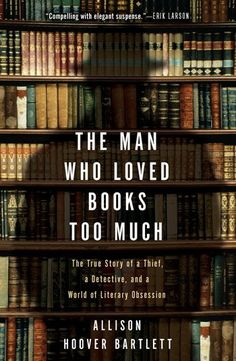 The Man Who Loved Books Too Much | The True Story of a Thief, a Detective, and a World of Literary Obsession — Allison Hoover Bartlett