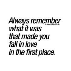 """Always remember what it was that made you fall in love in the first place. "" 