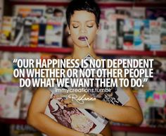"""Our happiness is not dependant on whether or not other people do what we want them to do"" - Rihanna"