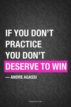 """If you don't practice you don't deserve to win..."" - Andre Agassi"