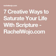 7 Creative Ways to Saturate Your Life With Scripture - RachelWojo.com