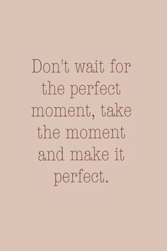 Don't wait for the perfect moment, take the moment and make it perfect! Huffington Post - goals / change / start / new beginning
