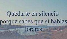 Quedarte en silencio por que sabes que si hablas lloraras .