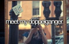 Bucket list. Before I die I want to meet my doppelgänger
