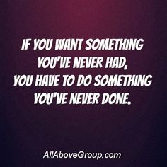 Motivational quote: If you want something you've never had, you have to do something you've never done.