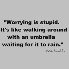 Worry is stupid. It's like walking around with an umbrella waiting for it to rain.