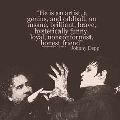 """He is an artist, a genius, and oddball, an insane, brilliant, brave, hysterically funny, loyal, nonconformist, honest friend."" Johnny Depp to Tim Burton"