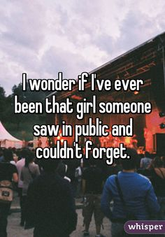 I wonder if I've ever been that girl someone saw in public and couldn't forget.