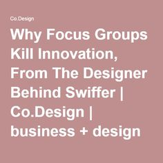 Why Focus Groups Kill Innovation, From The Designer Behind Swiffer | Co.Design | business + design