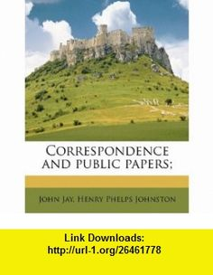 Correspondence and public papers; (9781171895640) John Jay, Henry Phelps Johnston , ISBN-10: 117189564X  , ISBN-13: 978-1171895640 ,  , tutorials , pdf , ebook , torrent , downloads , rapidshare , filesonic , hotfile , megaupload , fileserve