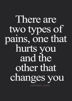 I have found once I can get over myself and get over the pain change will come. Always positive.