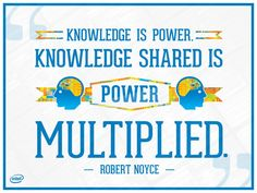 """""""Knowledge is power. Knowledge shared is power multiplied."""" - Robert Noyce"""