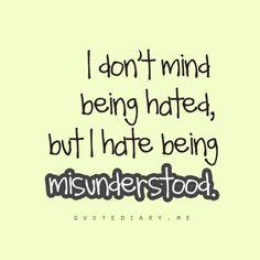 I hate being misunderstood.