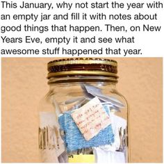 Start living your best life: This January, why not to start the year with an empty jar and fill it with notes about goods things that happen. Then, on New Year's Eve, empty it and see what awesome