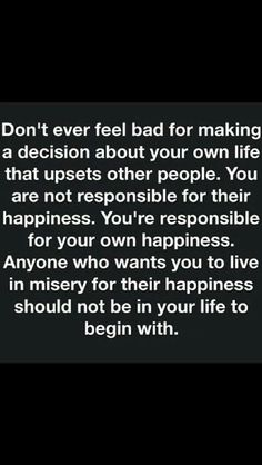 Too often people take other people's feelings into consideration. Unless they are the one you chose to share your life with they should not impact your decisions.