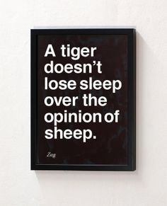 """A tiger doesn't lose sleep over the opinion of sheep."" ~ Shahir 