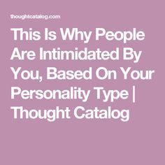 This Is Why People Are Intimidated By You, Based On Your Personality Type | Thought Catalog
