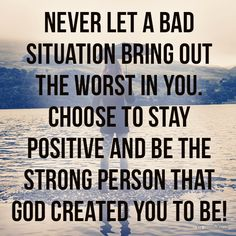 Never let a bad situation bring out the worst in you. Be who God created you to be!