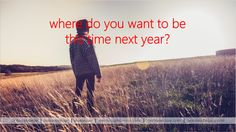 Where do you want to be this time next year?