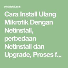 Cara Install Ulang Mikrotik Dengan Netinstall, perbedaan Netinstall dan Upgrade, Proses formatting drive terjadi di netinstall tapi tidak terjadi di upgrade