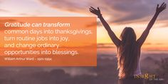 motivational quote: Gratitude can transform common days into thanksgivings, turn routine jobs into joy, and change ordinary opportunities into blessings.  William Arthur Ward – 1921-1994