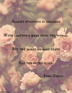 John Green Almost everyone is obsessed with leaving a mark upon the world. But the marks humans leave are too often scars. Book Quotes, Words Quotes, Wise Words, Me Quotes, Quotes To Live By, Poetry Quotes, Sayings, John Green Quotes, John Green Books