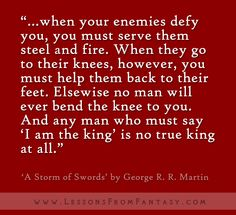 """""""...when your enemies defy you, you must serve them steel and fire. When they go to their knees, however, you must help them back to their feet. Elsewise no man will ever bend the knee to you. And any man who must say 'I am the king' is no true king at all."""" (From 'A Storm of Swords' by George R. R. Martin)"""