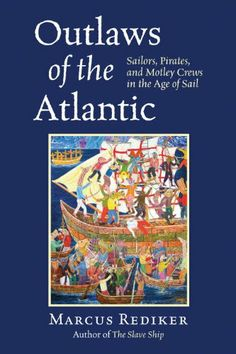 Outlaws of the Atlantic: Sailors, Pirates, and Motley Crews in the Age of Sail by Marcus Rediker - Comes out August 2014