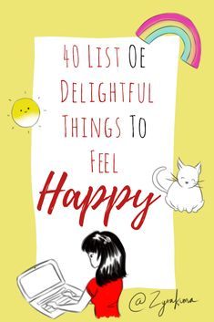 40 List Of Delightful Things To Feel HAPPY | Are you feeling down now? Do you feel like your day went from good to bad? Or are you just feeling like life is not what you want it to be? Hey! Don't worry, there are things that you should feel happy about and maybe things that you don't take caution for. Cmon, go read...
