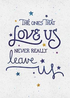 The ones that really love us, never really leave us.